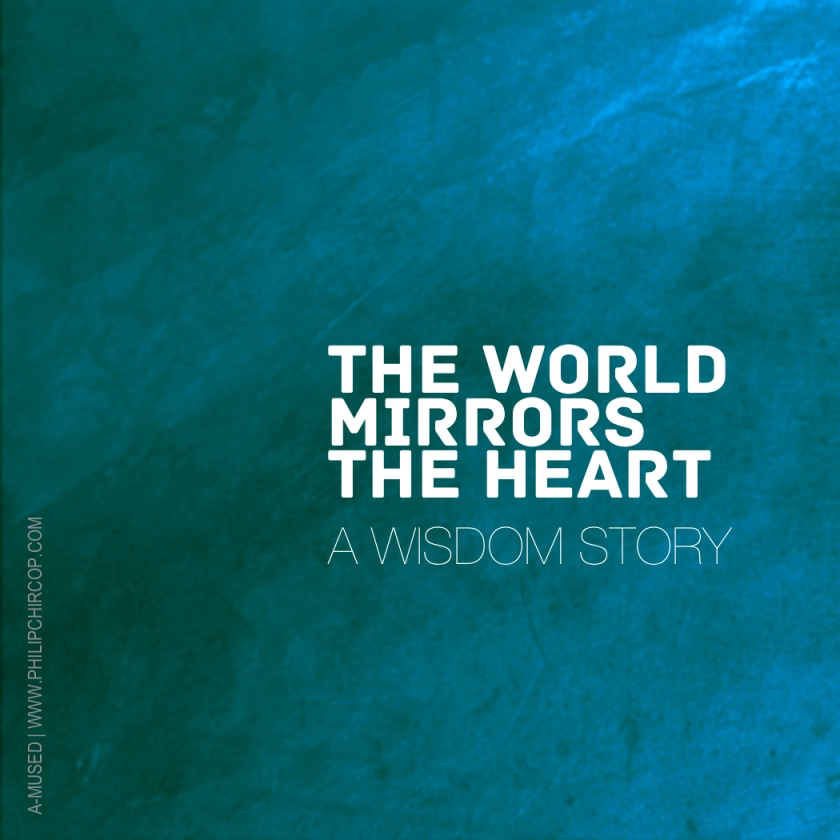 THE WORLD MIRRORS THE HEART